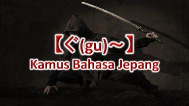 【ぐ(gu)~】Kamus Bahasa Jepang