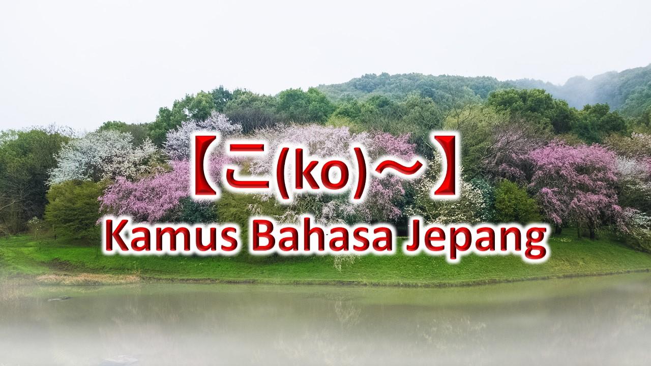 【こ(ko)~】Kamus Bahasa Jepang