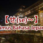 【せ(Se)~】Kamus Bahasa Jepang untuk Belajar Bahasa Jepang