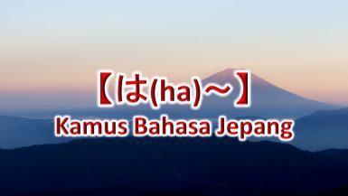 【は(ha)~】Kamus Bahasa Jepang